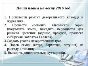Наши планы на весну 2016 год. 1. Произвести ремонт декоративного колодца и жу