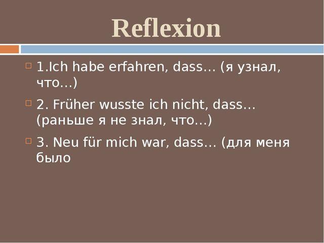 Reflexion 1.Ich habe erfahren, dass… (я узнал, что…) 2. Früher wusste ich nic...
