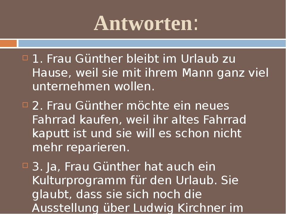 Antworten: 1. Frau Günther bleibt im Urlaub zu Hause, weil sie mit ihrem Mann...