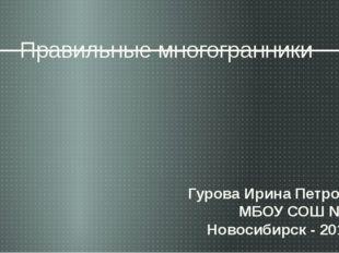 Правильные многогранники Гурова Ирина Петровна МБОУ СОШ № 50 Новосибирск - 20