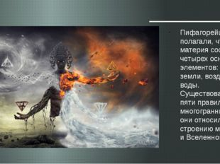 Пифагорейцы полагали, что материя состоит из четырех основных элементов: огня