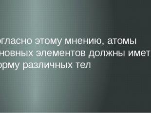 Согласно этому мнению, атомы основных элементов должны иметь форму различных