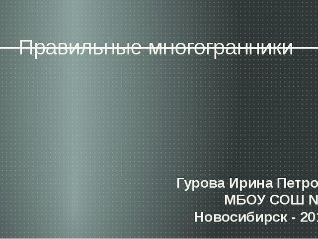 Правильные многогранники Гурова Ирина Петровна МБОУ СОШ № 50 Новосибирск - 20...