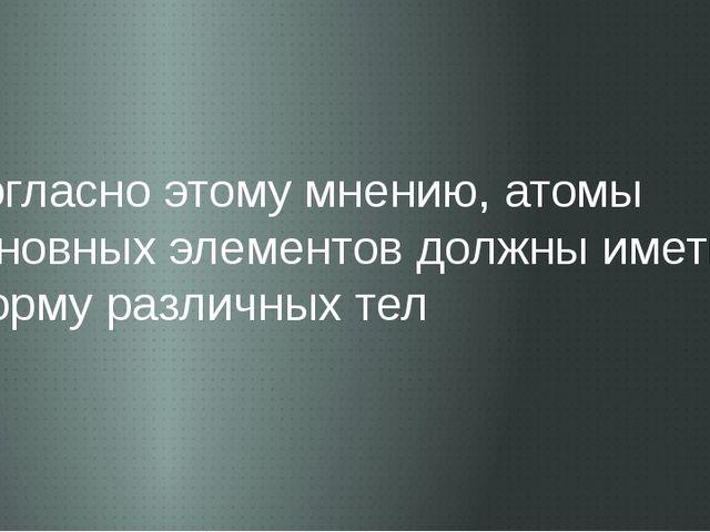 Согласно этому мнению, атомы основных элементов должны иметь форму различных...