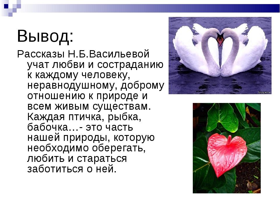 Вывод: Рассказы Н.Б.Васильевой учат любви и состраданию к каждому человеку, н...