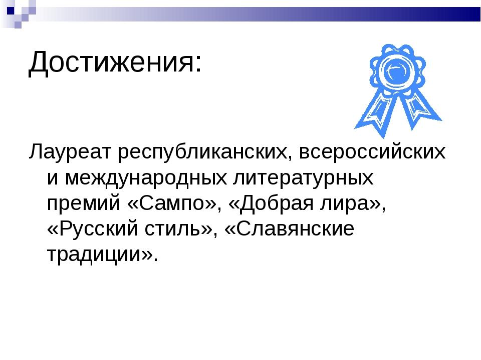 Достижения: Лауреат республиканских, всероссийских и международных литературн...