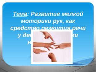 Тема: Развитие мелкой моторики рук, как средство развития речи у детей с рече