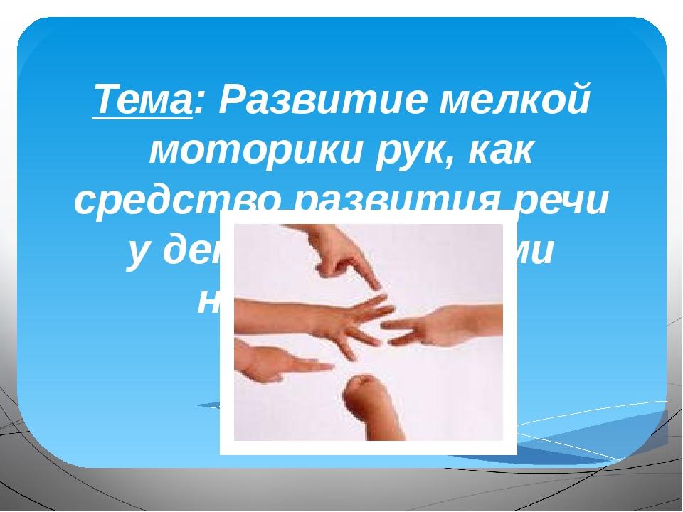 Тема: Развитие мелкой моторики рук, как средство развития речи у детей с рече...