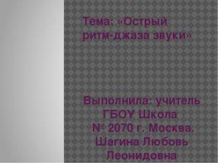 Тема: «Острый ритм-джаза звуки» Выполнила: учитель ГБОУ Школа № 2070 г. Москв