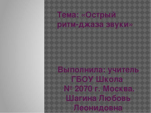 Тема: «Острый ритм-джаза звуки» Выполнила: учитель ГБОУ Школа № 2070 г. Москв...