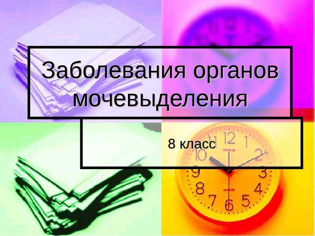Заболевания органов мочевыделения 8 класс