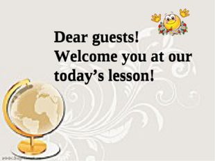 Dear guests! Welcome you at our today's lesson! Dear guests! Welcome you at o
