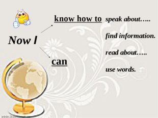 Now I know how to can speak about….. find information. read about….. use wor