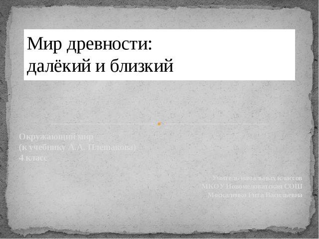 Окружающий мир (к учебнику А.А. Плешакова) 4 класс Учитель начальных классов...