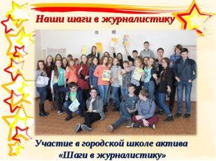 Наши шаги в журналистику Участие в городской школе актива «Шаги в журналистику»