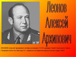 ЛЕОНОВ Алексей Архипович летчик-космонавт СССР, дважды Герой Советского Союза