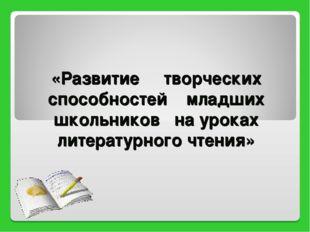 «Развитие творческих способностей младших школьников на уроках литературного