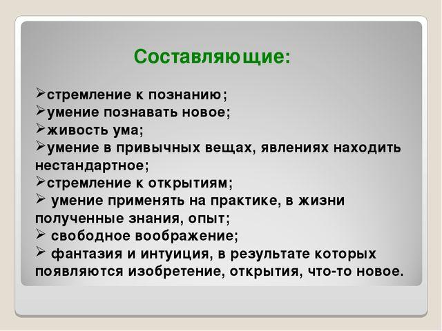 Составляющие: стремление к познанию; умение познавать новое; живость ума; ум...