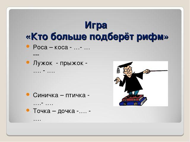 Игра «Кто больше подберёт рифм» Роса – коса - …- … --- Лужок - прыжок - …. -...