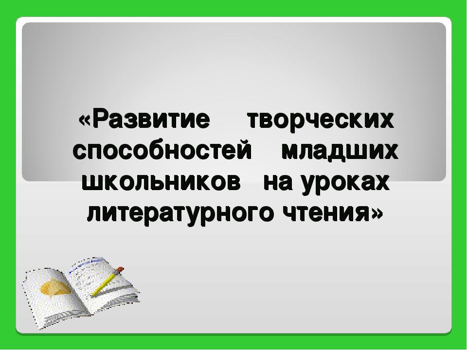 «Развитие творческих способностей младших школьников на уроках литературного...