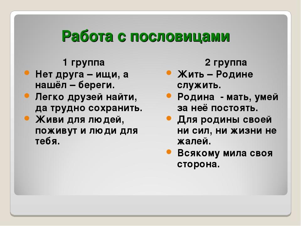 Работа с пословицами 1 группа Нет друга – ищи, а нашёл – береги. Легко друзей...