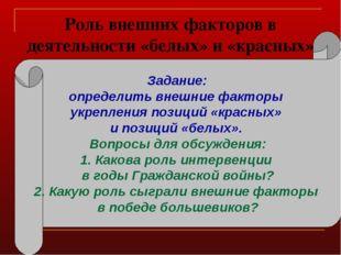 Роль внешних факторов в деятельности «белых» и «красных» Задание: определить