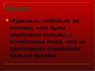 Вывод: «Красные» победили не потому, что были неодолимо сильны, а вследствие