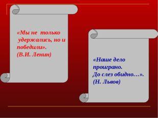 «Мы не только удержались, но и победили». (В.И. Ленин) «Наше дело проиграно.