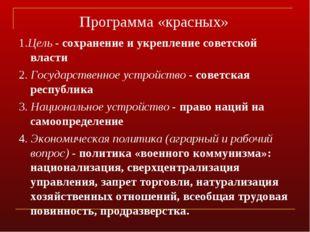 Программа «красных» 1.Цель - сохранение и укрепление советской власти 2. Госу