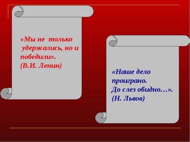 «Мы не только удержались, но и победили». (В.И. Ленин) «Наше дело проиграно....