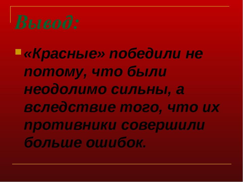 Вывод: «Красные» победили не потому, что были неодолимо сильны, а вследствие...
