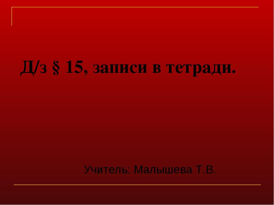 Д/з § 15, записи в тетради. Учитель: Малышева Т.В.