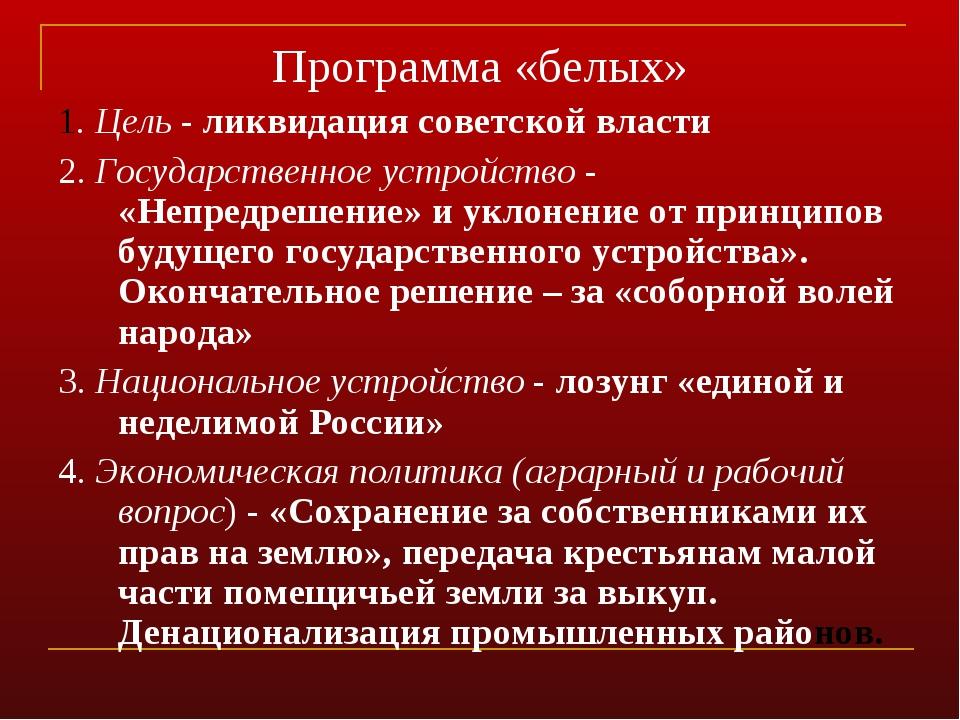 Программа «белых» 1. Цель - ликвидация советской власти 2. Государственное ус...