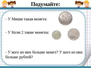 - У Миши такая монета: - У Коли 2 такие монеты: - У кого из них больше монет?
