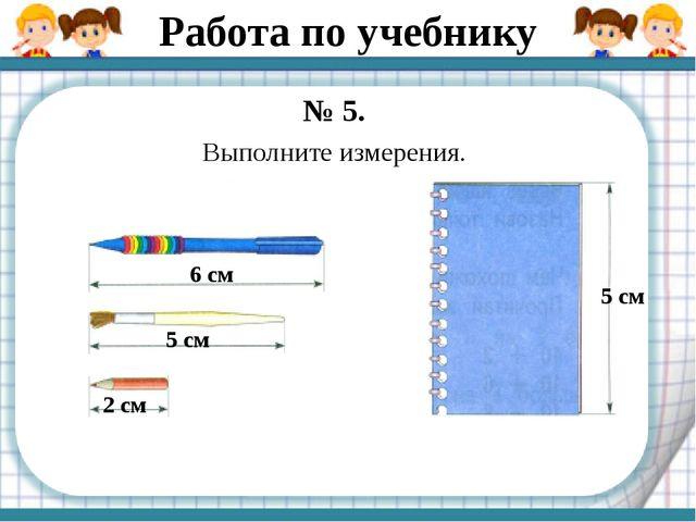 Работа по учебнику № 5. Выполните измерения. 6 см 5 см 2 см 5 см