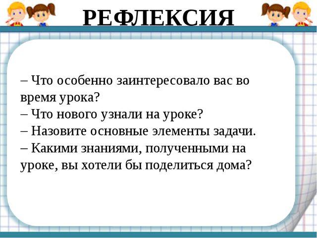 – Что особенно заинтересовало вас во время урока? – Что нового узнали на урок...