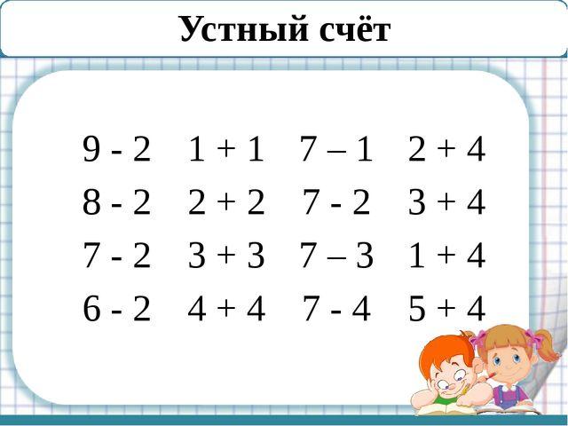Устный счёт 9 -2 1 + 1 7 – 1 2 + 4 8 - 2 2 + 2 7 - 2 3 + 4 7 - 2 3 + 3 7 – 3...