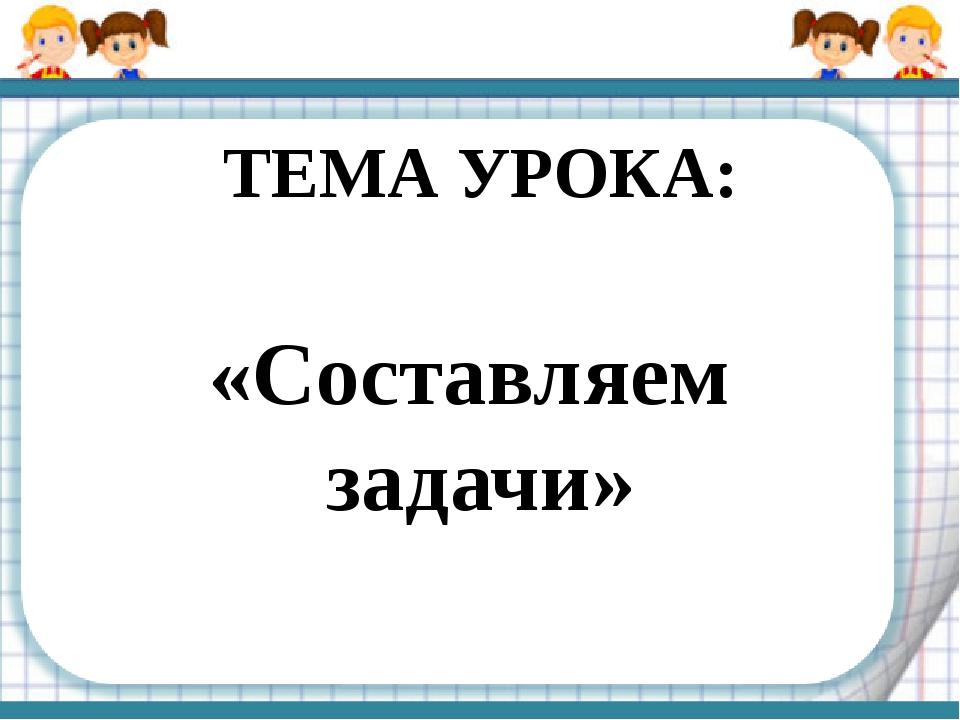 ТЕМА УРОКА: «Составляем задачи»