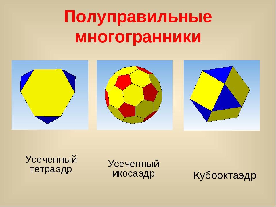 Полуправильные многогранники Усеченный тетраэдр Усеченный икосаэдр Кубооктаэдр