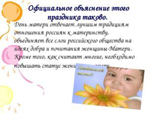 Официальное объяснение этого праздника таково. День матери отвечает лучшим т