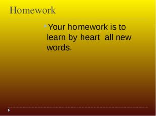 Homework Your homework is to learn by heart all new words.
