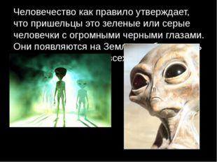 Человечество как правило утверждает, что пришельцы это зеленые или серые чело