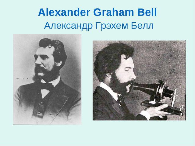 Alexander Graham Bell Александр Грэхем Белл