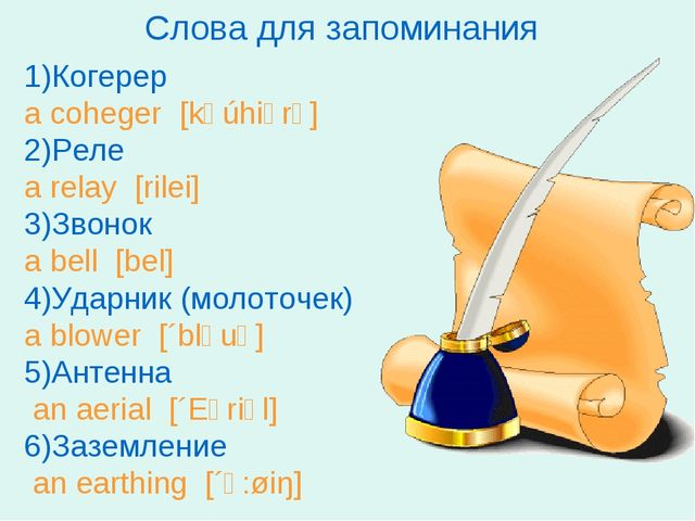 Слова для запоминания 1)Когерер a coheger [kəúhiərə] 2)Реле a relay [rilei] 3...