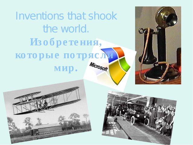 Inventions that shook the world. Изобретения, которые потрясли мир.