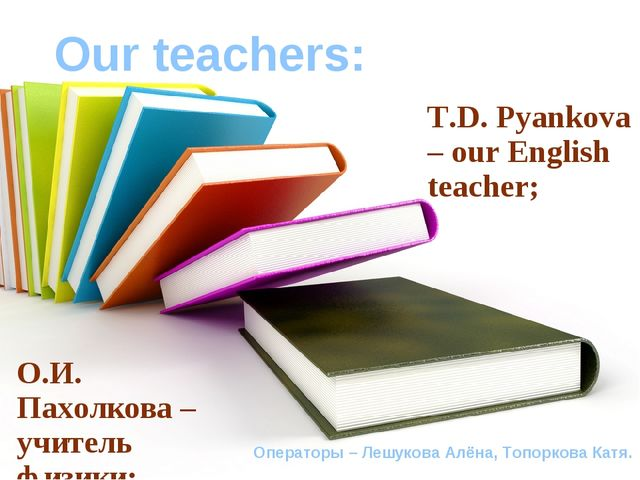 Our teachers: T.D. Pyankova – our English teacher; Операторы – Лешукова Алёна...