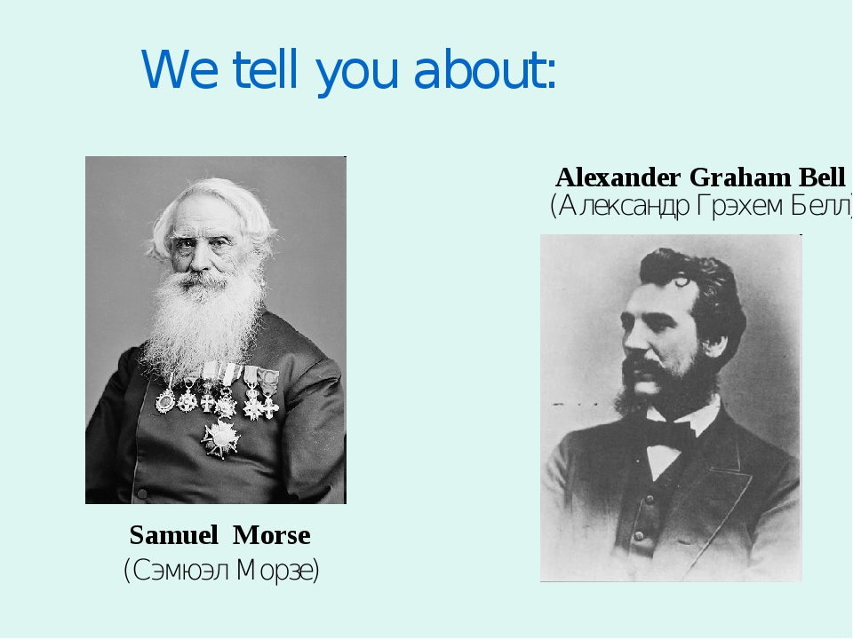 We tell you about: (Александр Грэхем Белл) (Сэмюэл Морзе) Samuel Morse Alexan...
