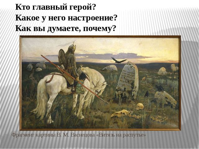 Фрагмент картины В. М. Васнецова «Витязь на распутье» Кто главный герой? Как...