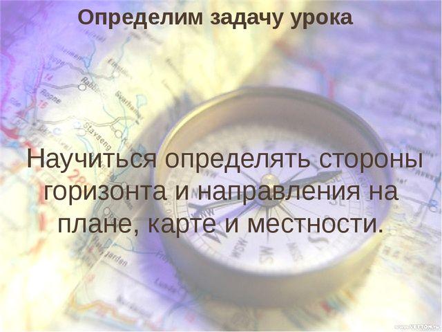 Определим задачу урока Научиться определять стороны горизонта и направления н...