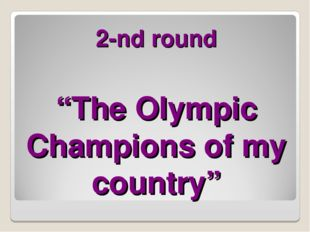"""2-nd round """"The Olympic Champions of my country"""""""